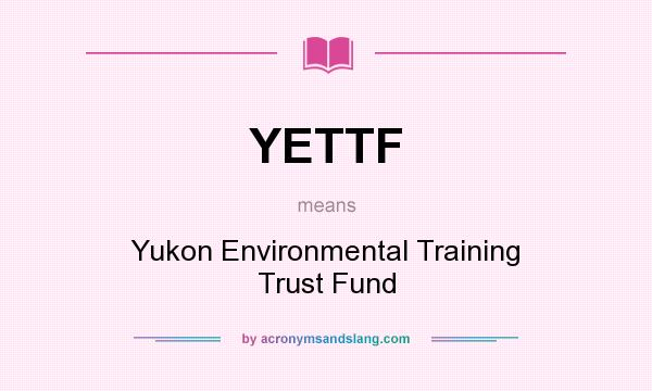 What does YETTF mean? It stands for Yukon Environmental Training Trust Fund