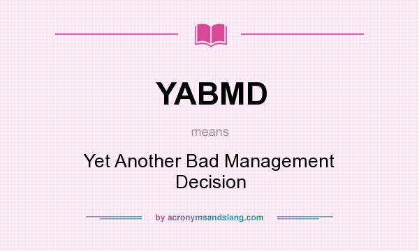 What does YABMD mean? It stands for Yet Another Bad Management Decision