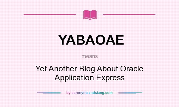 What does YABAOAE mean? It stands for Yet Another Blog About Oracle Application Express