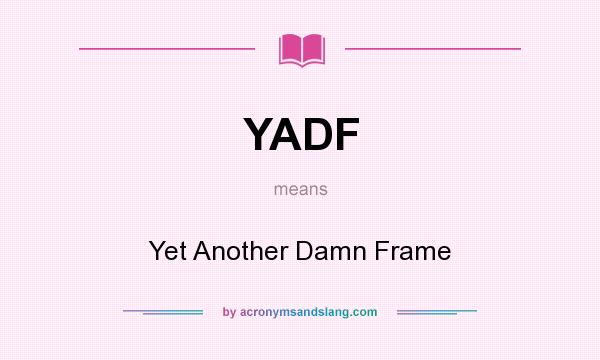 What does YADF mean? It stands for Yet Another Damn Frame