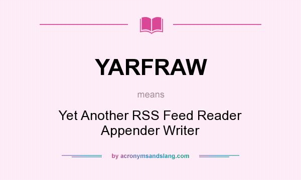 What does YARFRAW mean? It stands for Yet Another RSS Feed Reader Appender Writer