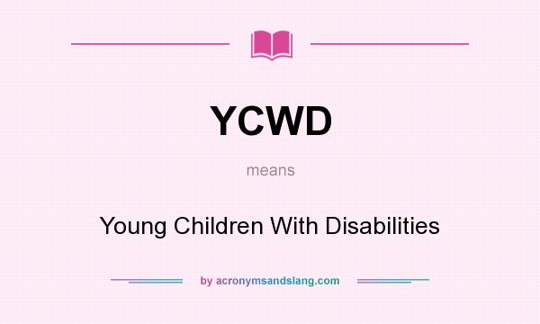 What does YCWD mean? It stands for Young Children With Disabilities