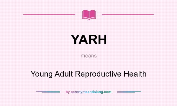 What does YARH mean? It stands for Young Adult Reproductive Health