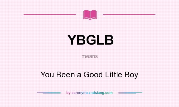 What does YBGLB mean? It stands for You Been a Good Little Boy