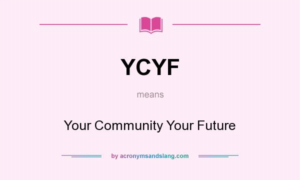 What does YCYF mean? It stands for Your Community Your Future