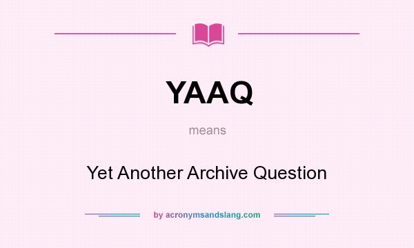 What does YAAQ mean? It stands for Yet Another Archive Question