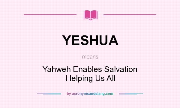 What does YESHUA mean? It stands for Yahweh Enables Salvation Helping Us All