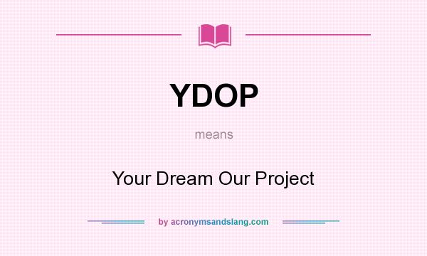 What does YDOP mean? It stands for Your Dream Our Project