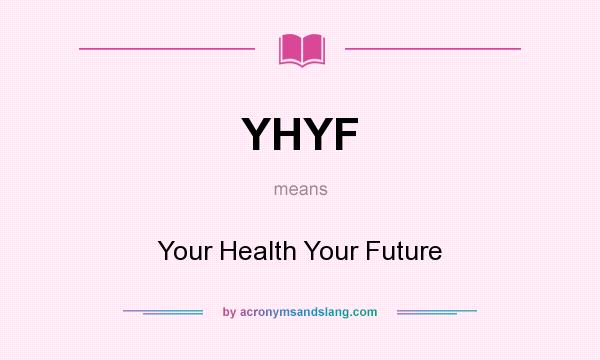 What does YHYF mean? It stands for Your Health Your Future