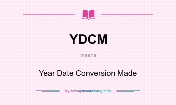 What does YDCM mean? It stands for Year Date Conversion Made