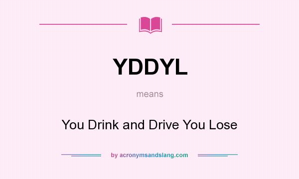 What does YDDYL mean? It stands for You Drink and Drive You Lose