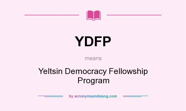 What does YDFP mean? It stands for Yeltsin Democracy Fellowship Program