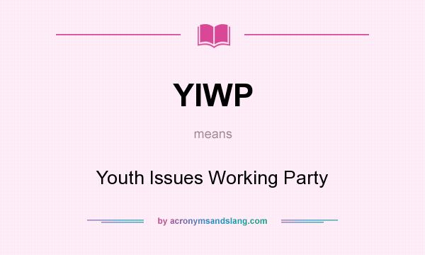 What does YIWP mean? It stands for Youth Issues Working Party