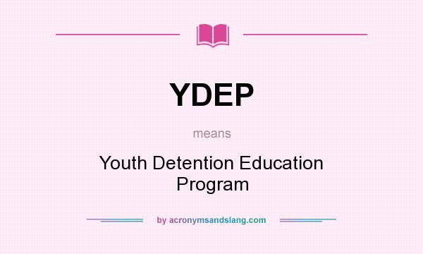 What does YDEP mean? It stands for Youth Detention Education Program