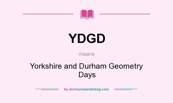 What does YDGD mean? It stands for Yorkshire and Durham Geometry Days