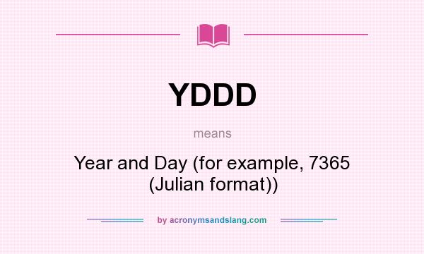What does YDDD mean? It stands for Year and Day (for example, 7365 (Julian format))