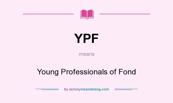 What does YPF mean? It stands for Young Professionals of Fond