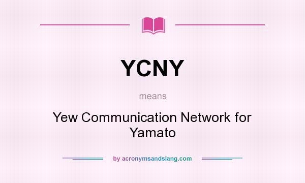 What does YCNY mean? It stands for Yew Communication Network for Yamato