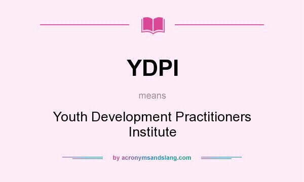 What does YDPI mean? It stands for Youth Development Practitioners Institute