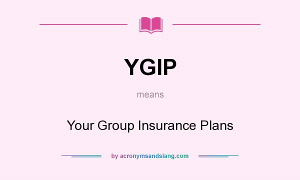 What does YGIP mean? It stands for Your Group Insurance Plans