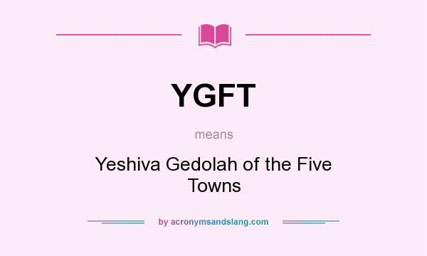 What does YGFT mean? It stands for Yeshiva Gedolah of the Five Towns