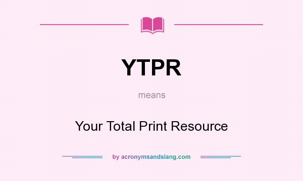 What does YTPR mean? It stands for Your Total Print Resource