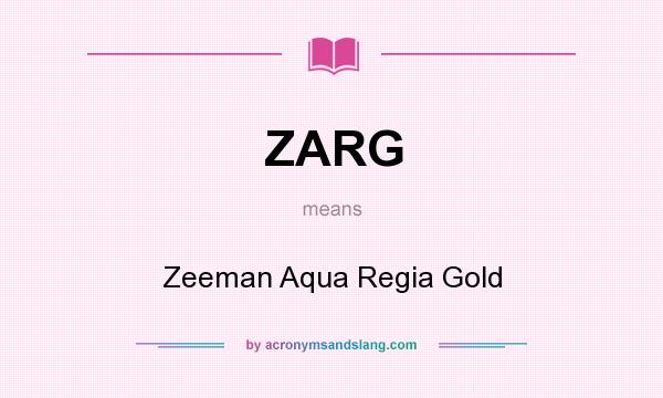 What does ZARG mean? It stands for Zeeman Aqua Regia Gold