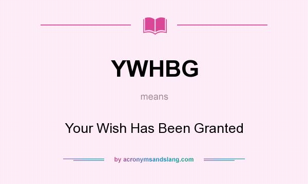 What does YWHBG mean? It stands for Your Wish Has Been Granted