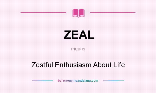 What does ZEAL mean? It stands for Zestful Enthusiasm About Life