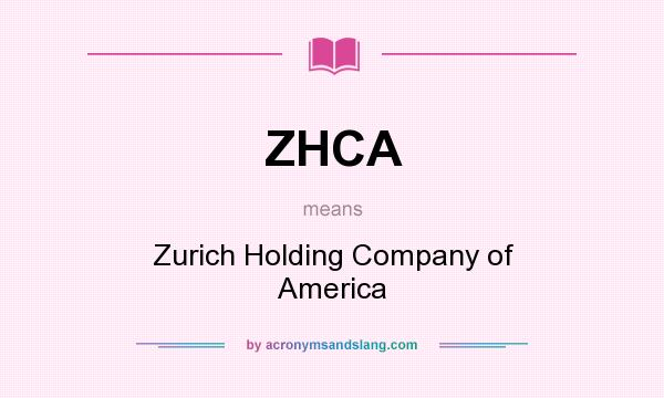 What does ZHCA mean? It stands for Zurich Holding Company of America
