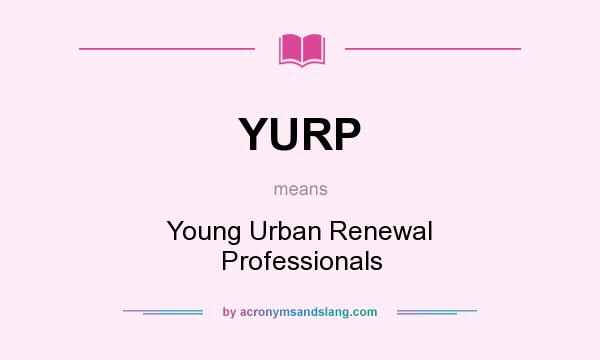 What does YURP mean? It stands for Young Urban Renewal Professionals