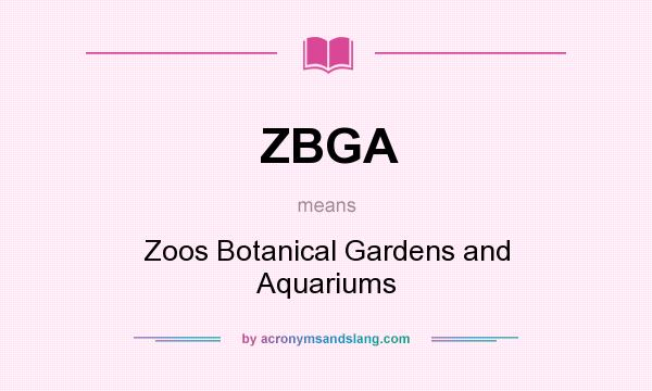 What does ZBGA mean? It stands for Zoos Botanical Gardens and Aquariums