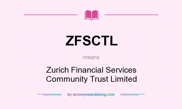 What does ZFSCTL mean? It stands for Zurich Financial Services Community Trust Limited