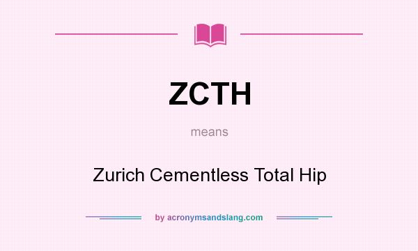 What does ZCTH mean? It stands for Zurich Cementless Total Hip