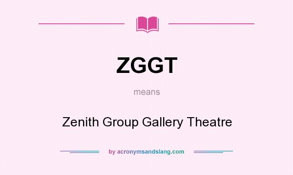 What does ZGGT mean? It stands for Zenith Group Gallery Theatre
