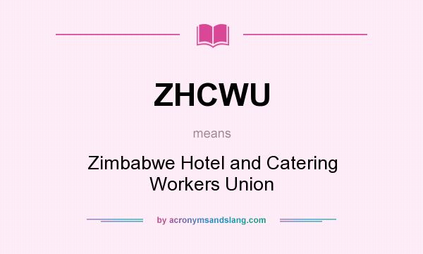 What does ZHCWU mean? It stands for Zimbabwe Hotel and Catering Workers Union