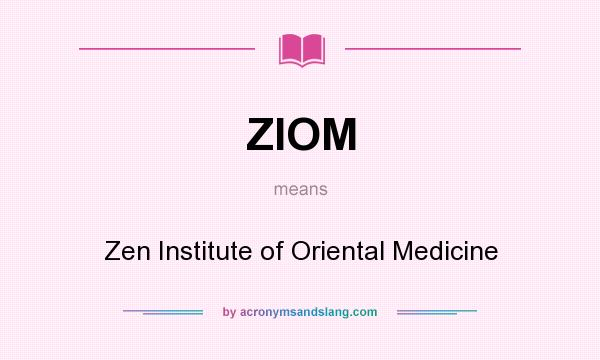 What does ZIOM mean? It stands for Zen Institute of Oriental Medicine