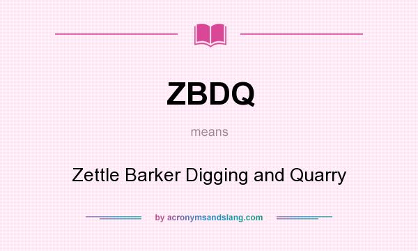 What does ZBDQ mean? It stands for Zettle Barker Digging and Quarry