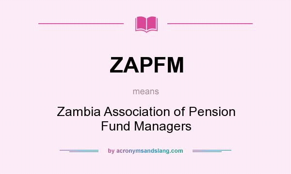 What does ZAPFM mean? It stands for Zambia Association of Pension Fund Managers