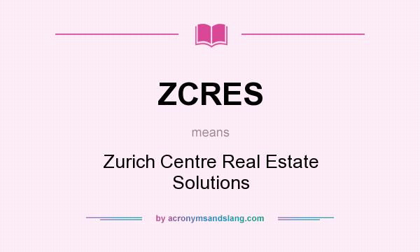 What does ZCRES mean? It stands for Zurich Centre Real Estate Solutions