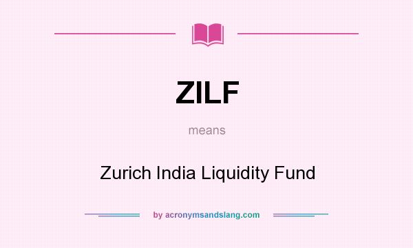 What does ZILF mean? It stands for Zurich India Liquidity Fund