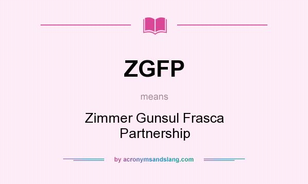 What does ZGFP mean? It stands for Zimmer Gunsul Frasca Partnership