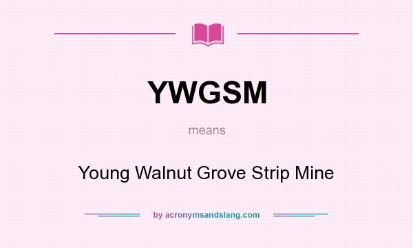 What does YWGSM mean? It stands for Young Walnut Grove Strip Mine