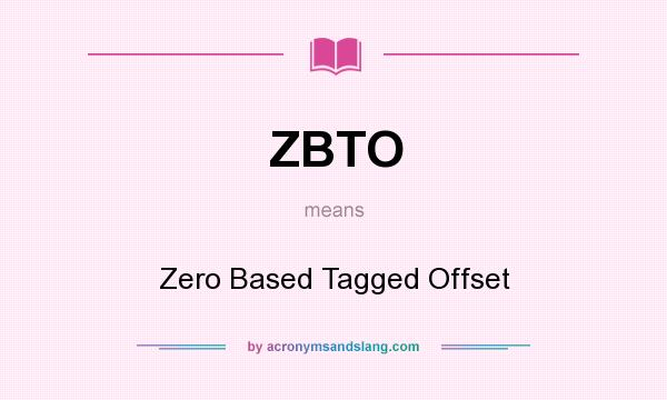 What does ZBTO mean? It stands for Zero Based Tagged Offset