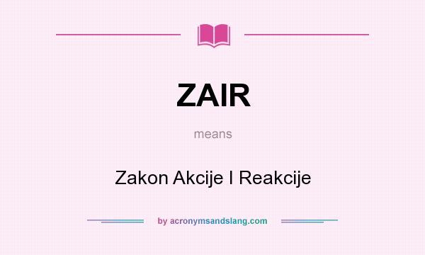 What does ZAIR mean? It stands for Zakon Akcije I Reakcije