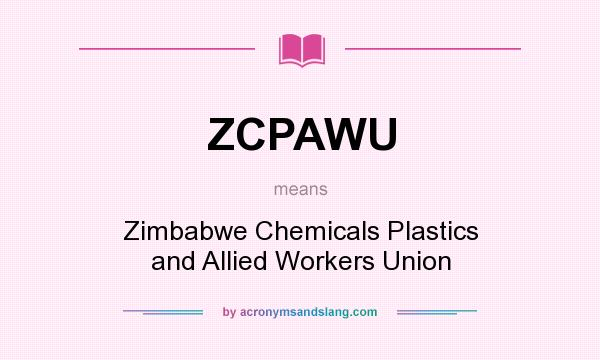 What does ZCPAWU mean? It stands for Zimbabwe Chemicals Plastics and Allied Workers Union