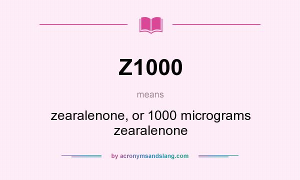 What does Z1000 mean? It stands for zearalenone, or 1000 micrograms zearalenone