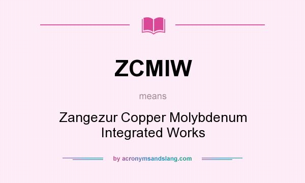 What does ZCMIW mean? It stands for Zangezur Copper Molybdenum Integrated Works