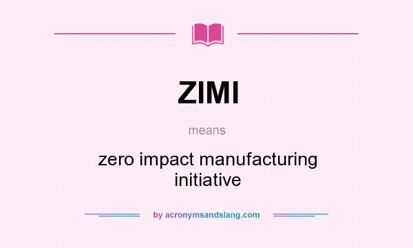 What does ZIMI mean? It stands for zero impact manufacturing initiative