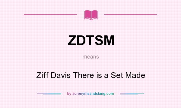 What does ZDTSM mean? It stands for Ziff Davis There is a Set Made
